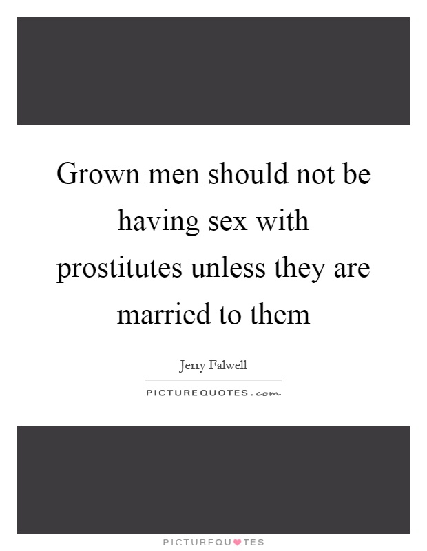 Grown men should not be having sex with prostitutes unless they are married to them Picture Quote #1