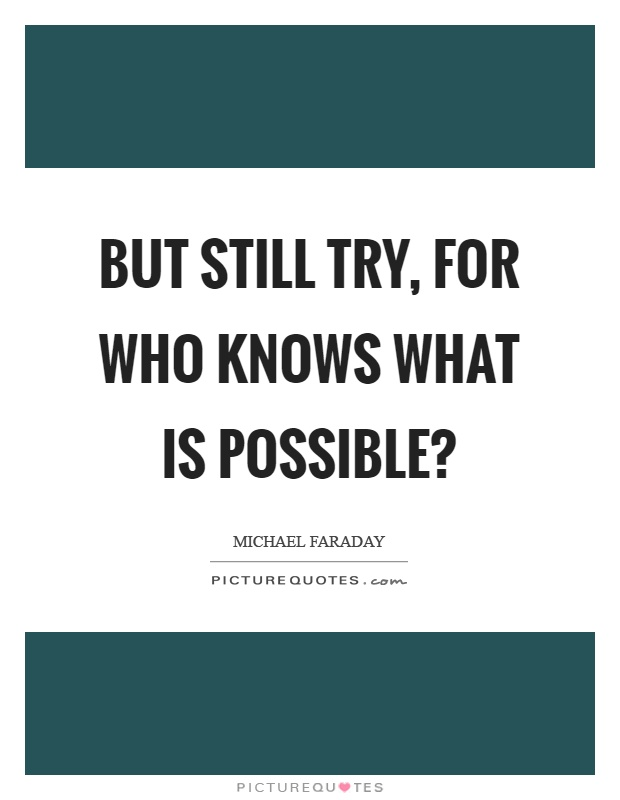 But still try, for who knows what is possible? Picture Quote #1