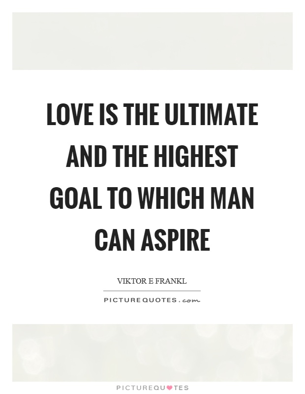 Love is the ultimate and the highest goal to which man can aspire Picture Quote #1