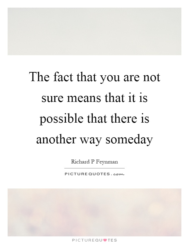 The fact that you are not sure means that it is possible that there is another way someday Picture Quote #1