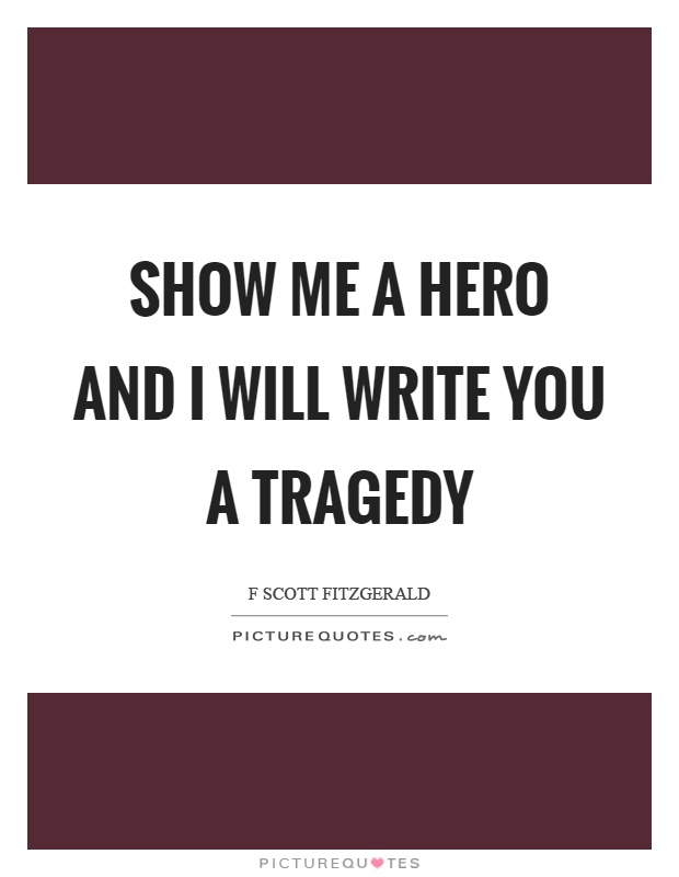 Show me a hero and I will write you a tragedy Picture Quote #1