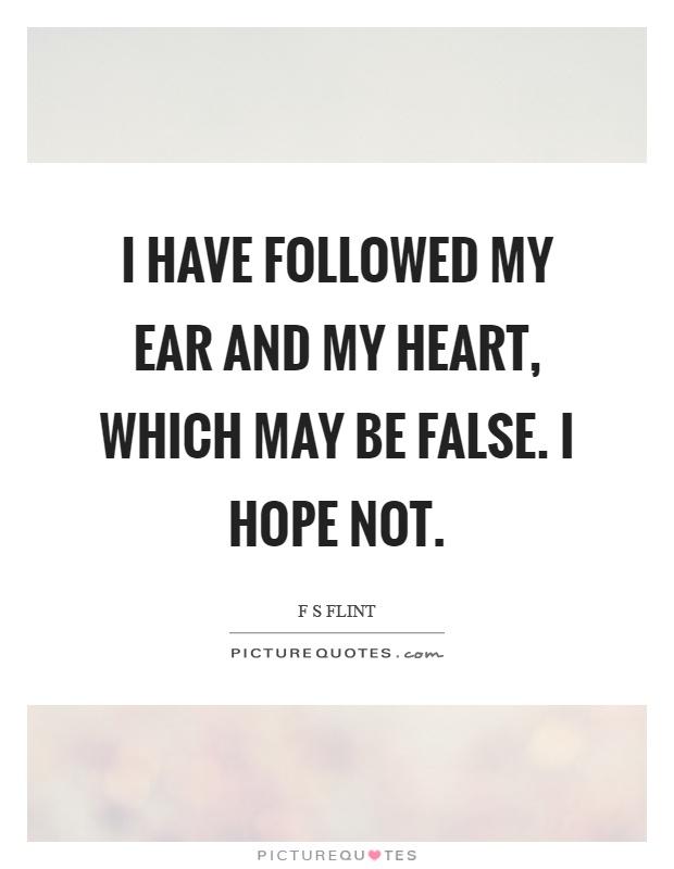 I have followed my ear and my heart, which may be false. I hope not Picture Quote #1