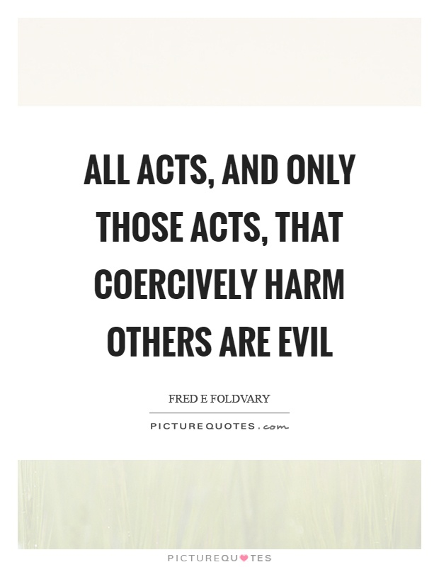 All acts, and only those acts, that coercively harm others are evil Picture Quote #1