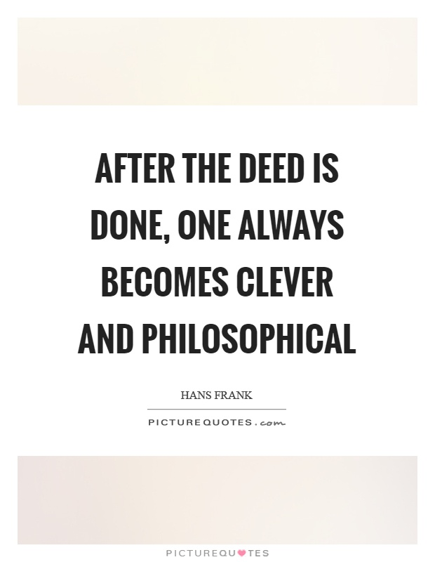 After the deed is done, one always becomes clever and philosophical Picture Quote #1