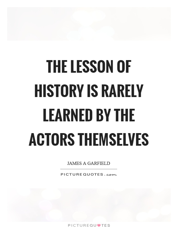 The lesson of history is rarely learned by the actors themselves Picture Quote #1