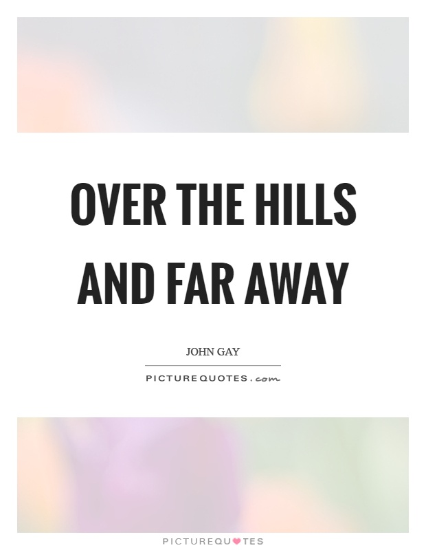 Over the hills and far away Picture Quote #1