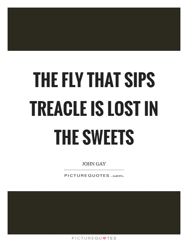 The fly that sips treacle is lost in the sweets Picture Quote #1