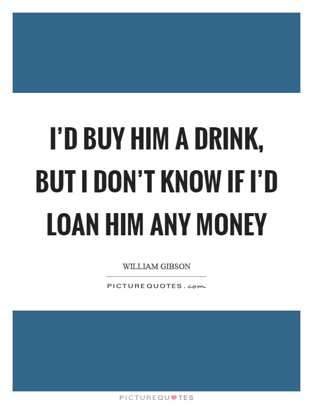 I'd buy him a drink, but I don't know if I'd loan him any money Picture Quote #1