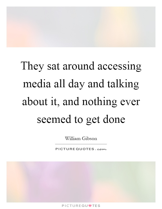 They sat around accessing media all day and talking about it, and nothing ever seemed to get done Picture Quote #1