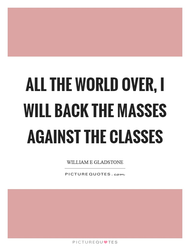 All the world over, I will back the masses against the classes Picture Quote #1