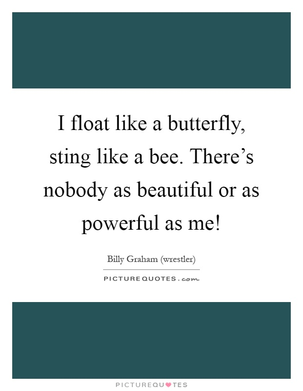 I float like a butterfly, sting like a bee. There's nobody as beautiful or as powerful as me! Picture Quote #1