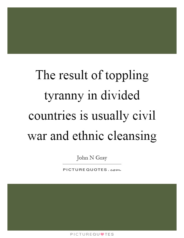 The result of toppling tyranny in divided countries is usually civil war and ethnic cleansing Picture Quote #1