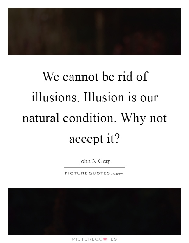 We cannot be rid of illusions. Illusion is our natural condition. Why not accept it? Picture Quote #1