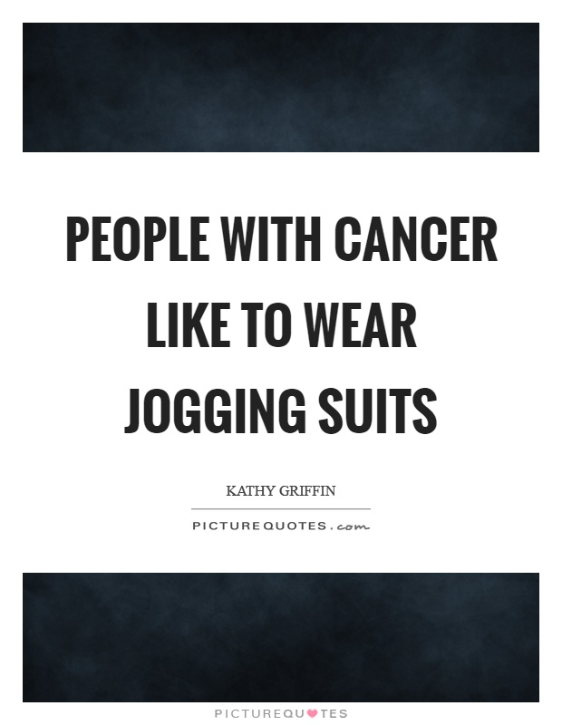 People with cancer like to wear jogging suits Picture Quote #1
