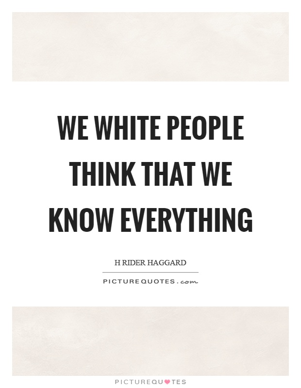 We white people think that we know everything Picture Quote #1