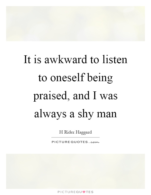 It is awkward to listen to oneself being praised, and I was always a shy man Picture Quote #1