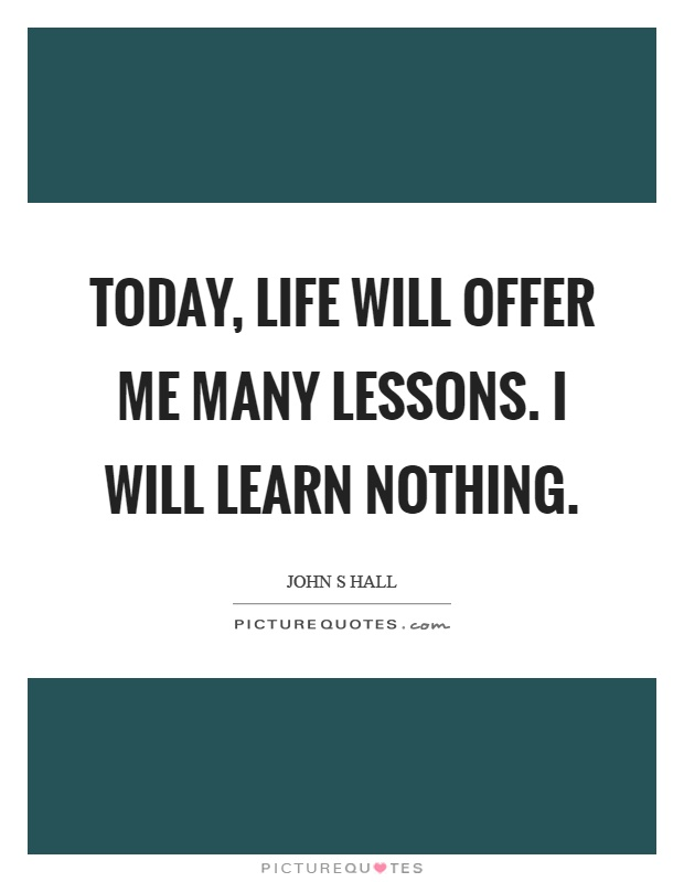 Today, life will offer me many lessons. I will learn nothing Picture Quote #1