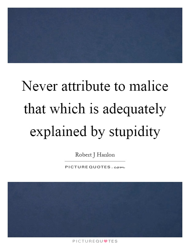 Never attribute to malice that which is adequately explained by stupidity Picture Quote #1