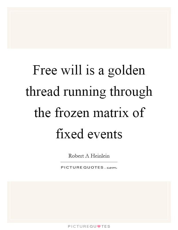Free will is a golden thread running through the frozen matrix of fixed events Picture Quote #1