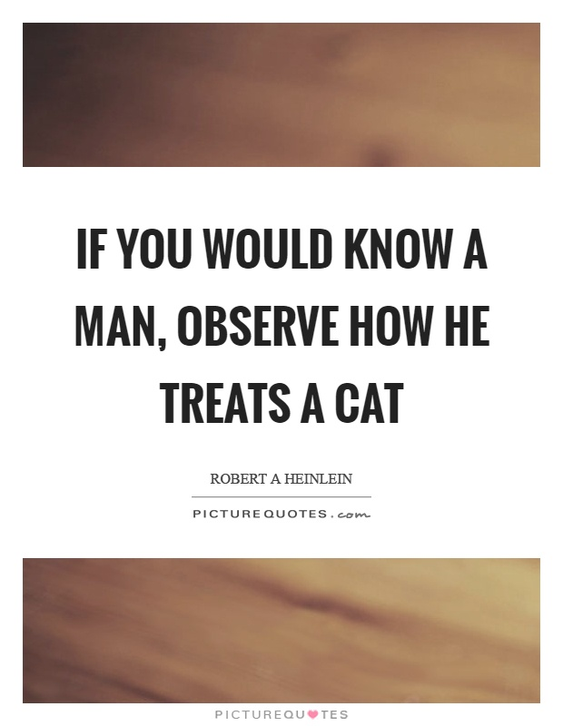 If you would know a man, observe how he treats a cat Picture Quote #1