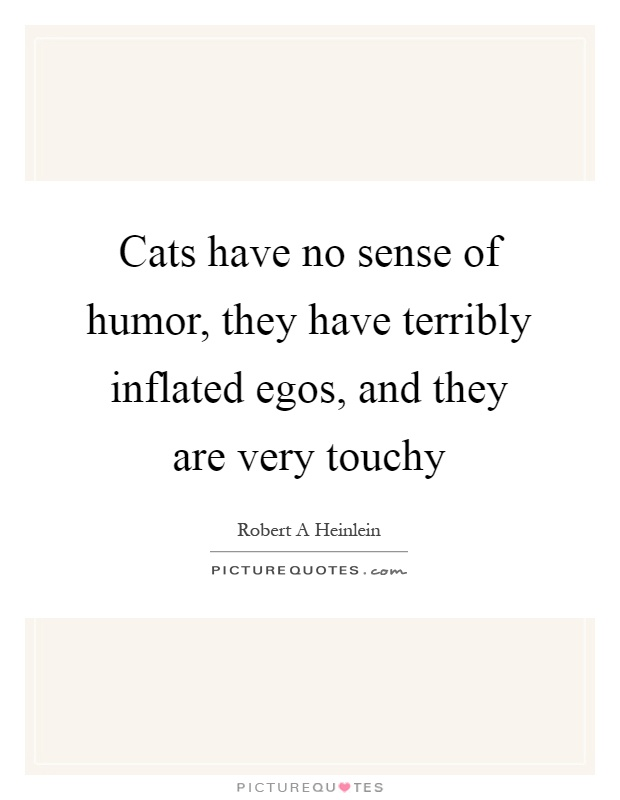 Cats have no sense of humor, they have terribly inflated egos, and they are very touchy Picture Quote #1
