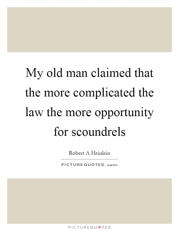 My old man claimed that the more complicated the law the more opportunity for scoundrels Picture Quote #1
