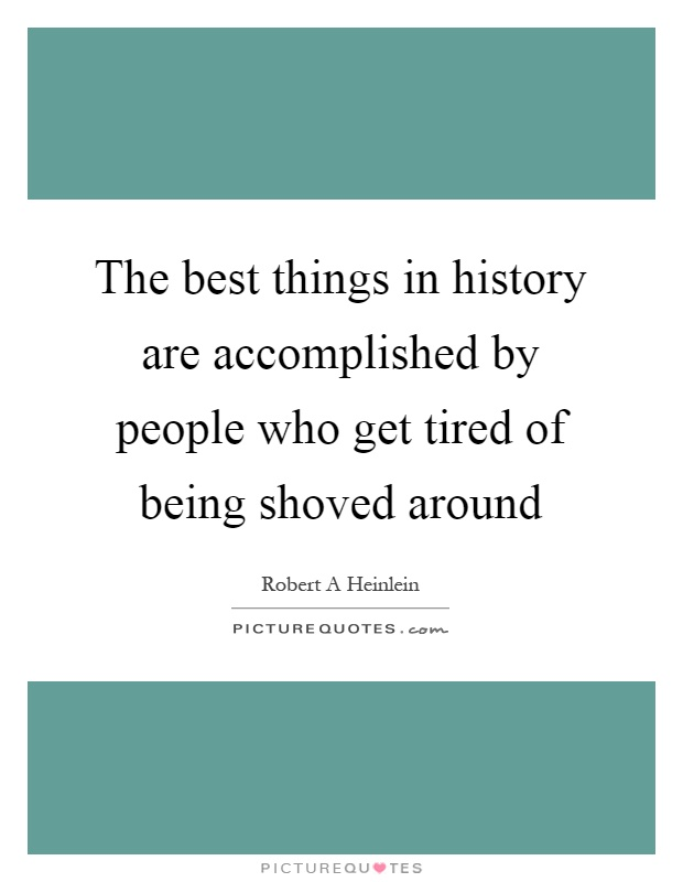 The best things in history are accomplished by people who get tired of being shoved around Picture Quote #1