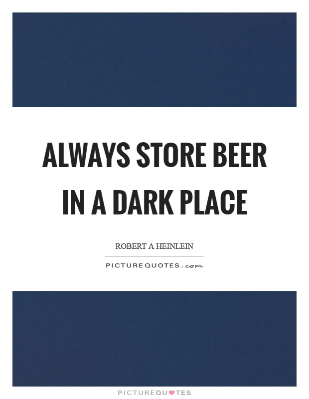 Always store beer in a dark place Picture Quote #1