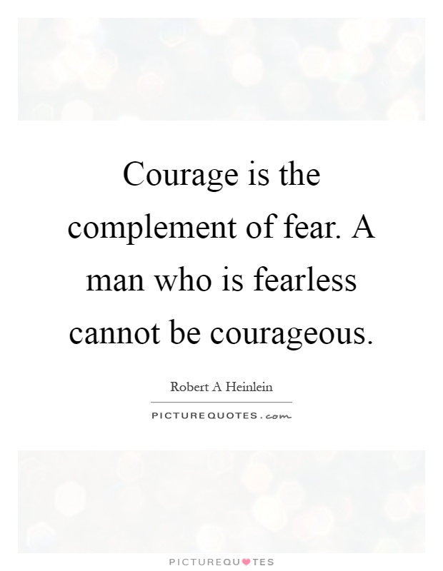 Courage is the complement of fear. A man who is fearless cannot be courageous Picture Quote #1