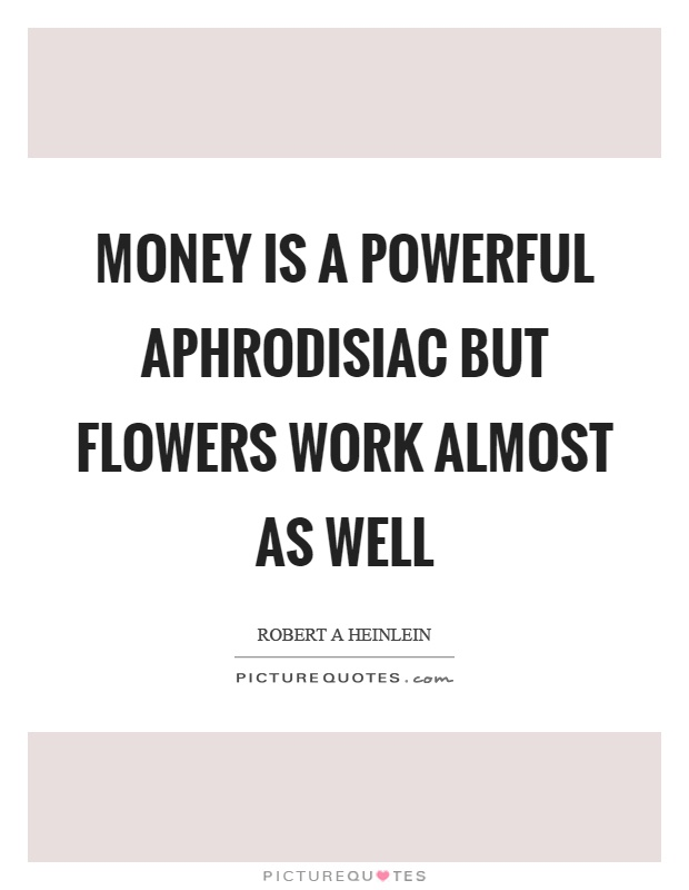 Money is a powerful aphrodisiac but flowers work almost as well Picture Quote #1