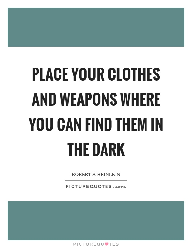 Place your clothes and weapons where you can find them in the dark Picture Quote #1