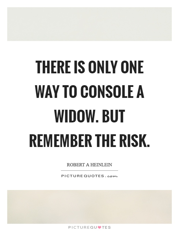 There is only one way to console a widow. But remember the risk Picture Quote #1