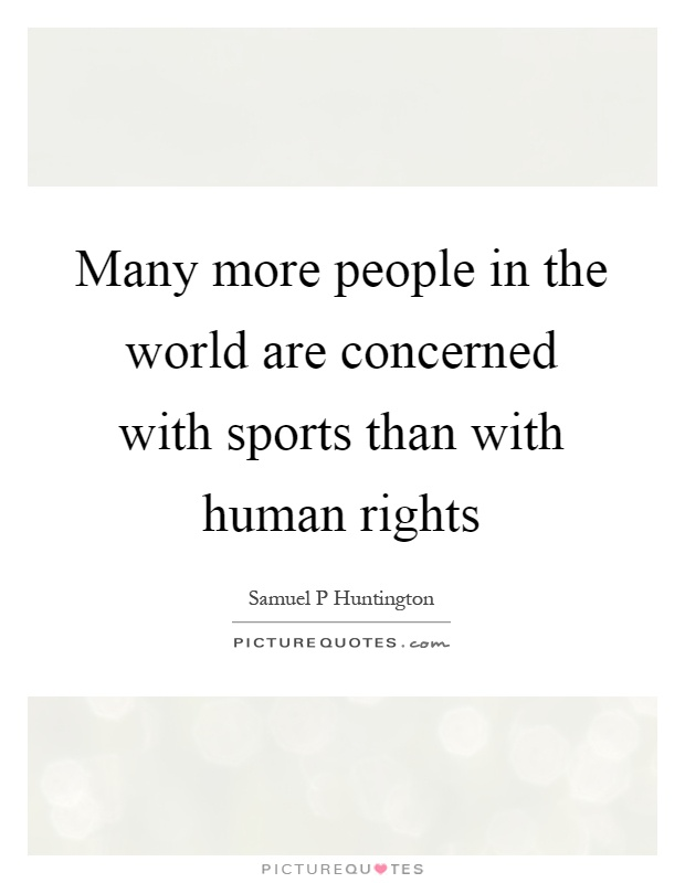 Many more people in the world are concerned with sports than with human rights Picture Quote #1