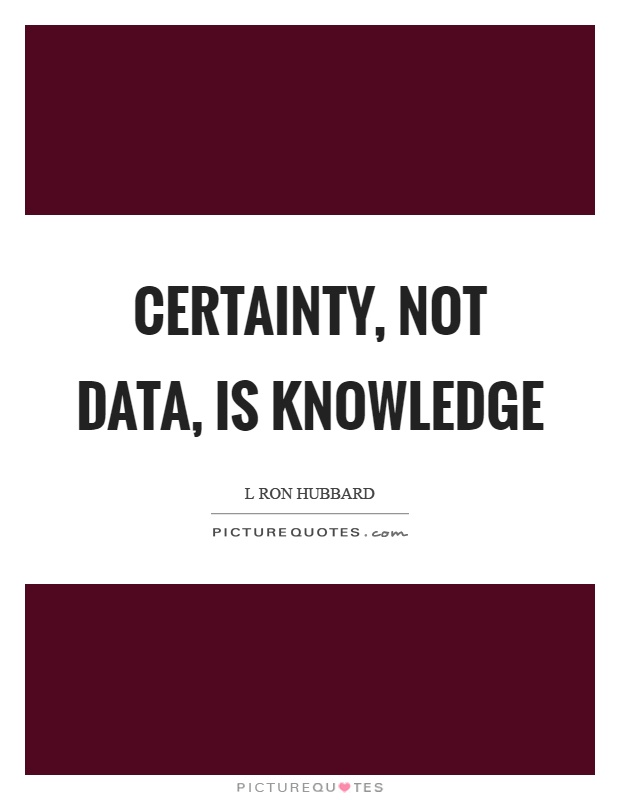 Certainty, not data, is knowledge Picture Quote #1