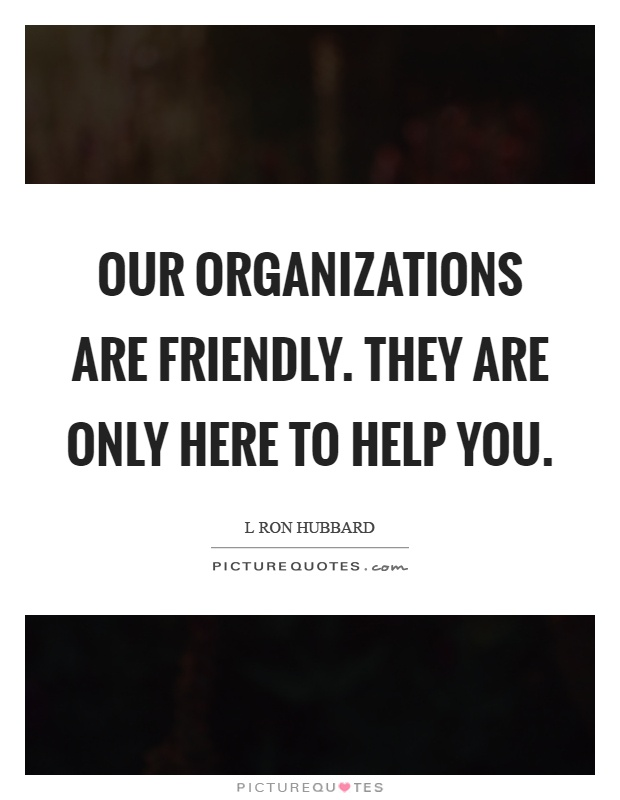 Our organizations are friendly. They are only here to help you Picture Quote #1