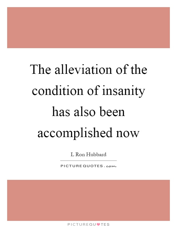 The alleviation of the condition of insanity has also been accomplished now Picture Quote #1