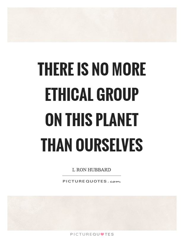 There is no more ethical group on this planet than ourselves Picture Quote #1