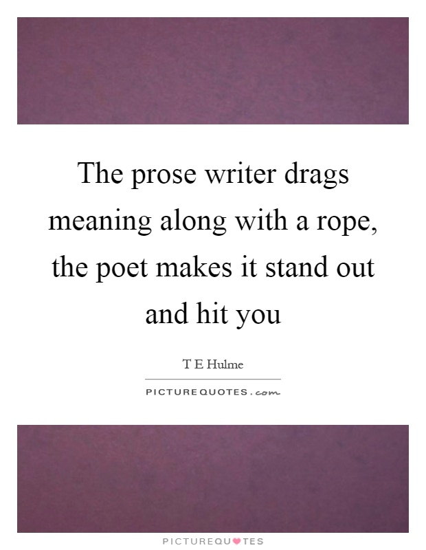The prose writer drags meaning along with a rope, the poet makes it stand out and hit you Picture Quote #1