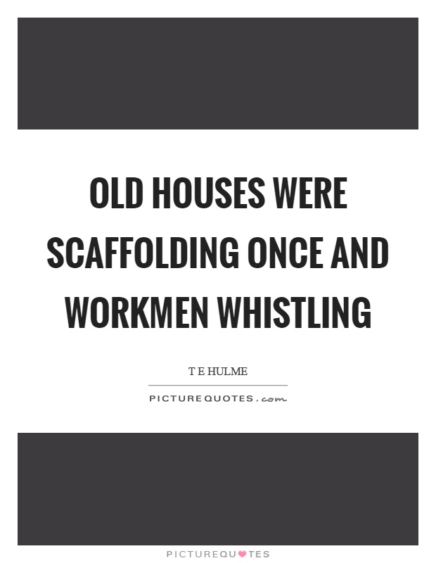 Old houses were scaffolding once and workmen whistling Picture Quote #1