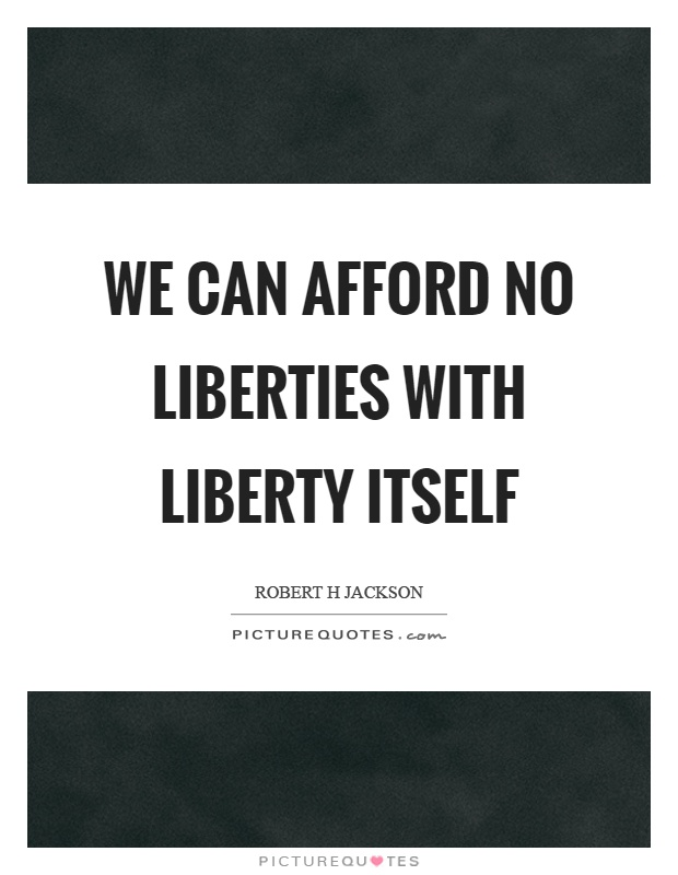 We can afford no liberties with liberty itself Picture Quote #1