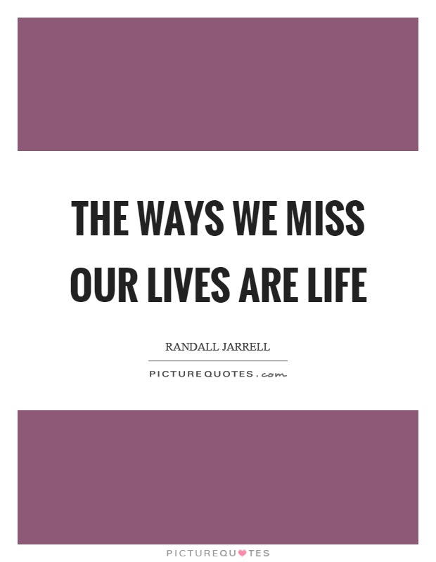 The ways we miss our lives are life Picture Quote #1