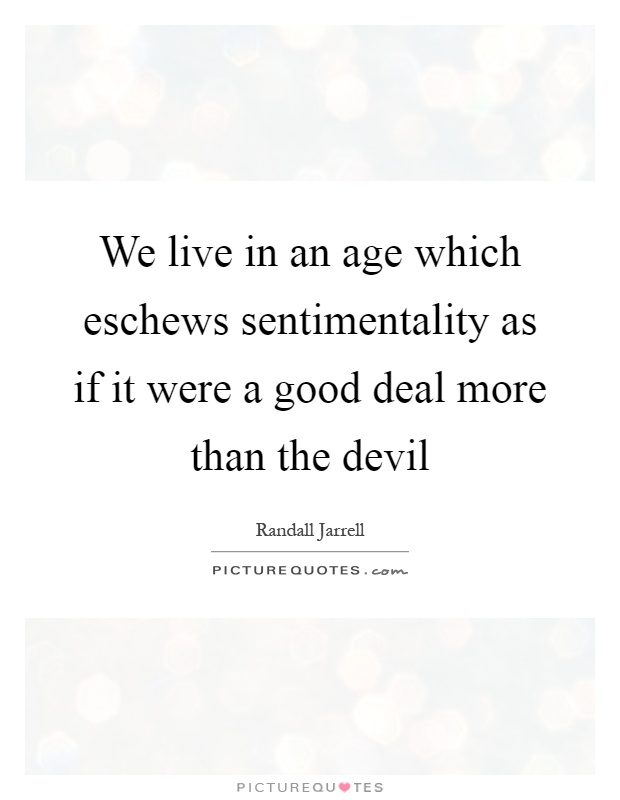 We live in an age which eschews sentimentality as if it were a good deal more than the devil Picture Quote #1