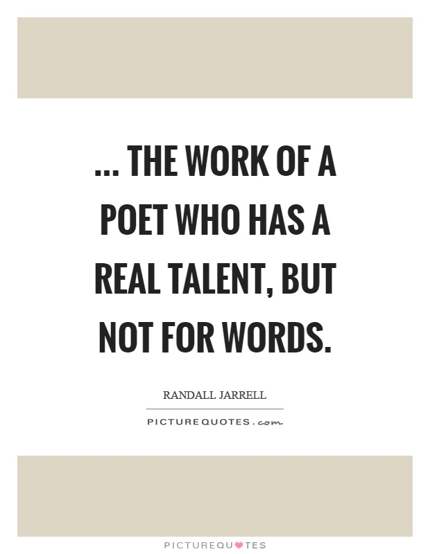 ... the work of a poet who has a real talent, but not for words Picture Quote #1