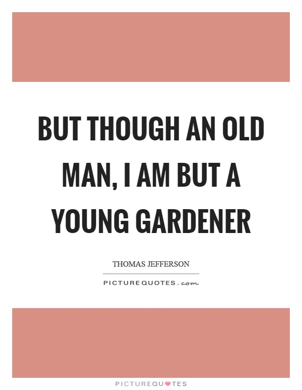 But though an old man, I am but a young gardener Picture Quote #1