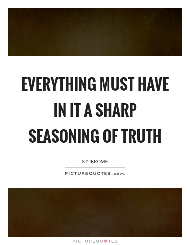 Everything must have in it a sharp seasoning of truth Picture Quote #1
