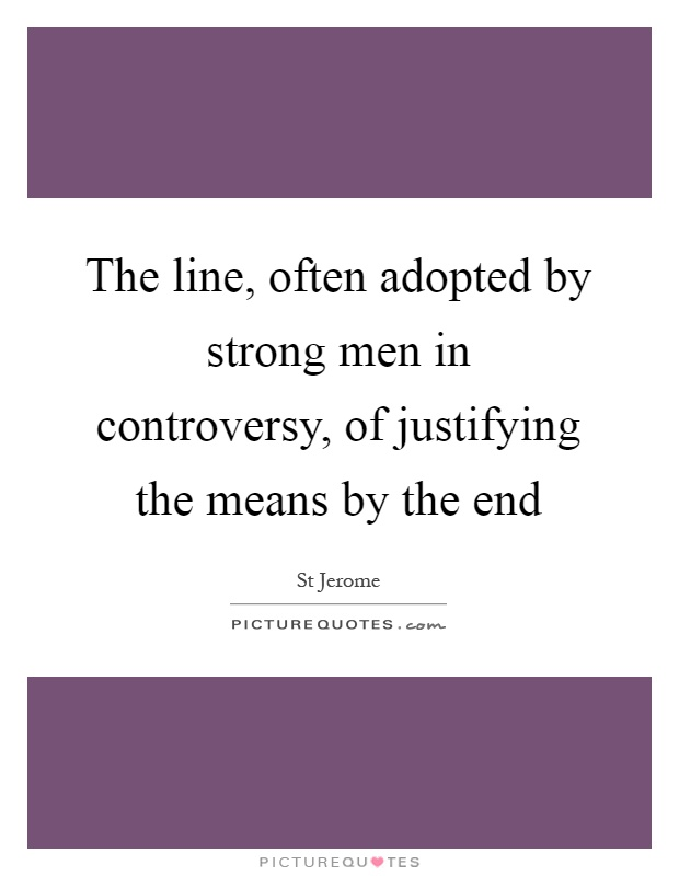 The line, often adopted by strong men in controversy, of justifying the means by the end Picture Quote #1