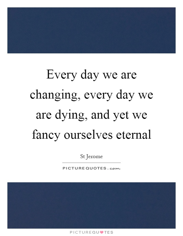 Every day we are changing, every day we are dying, and yet we fancy ourselves eternal Picture Quote #1