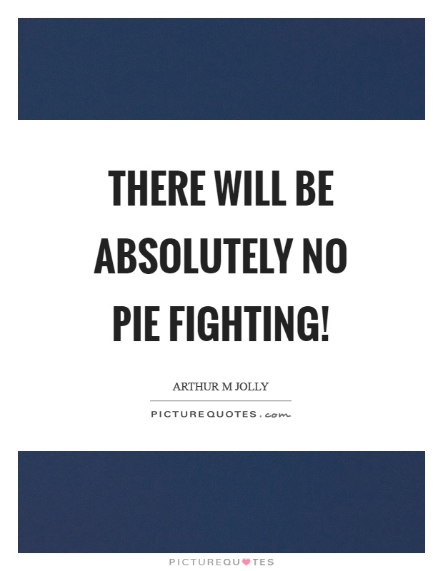 There will be absolutely no pie fighting! Picture Quote #1