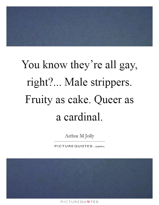 You know they're all gay, right?... Male strippers. Fruity as cake. Queer as a cardinal Picture Quote #1