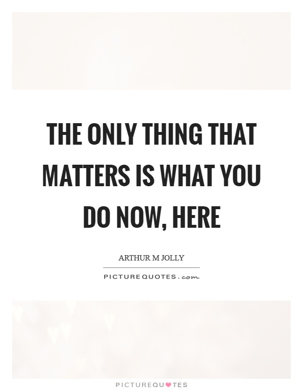 The only thing that matters is what you do now, here Picture Quote #1